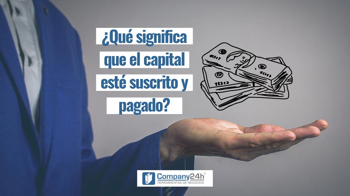 ¿Qué significa que el capital esté suscrito y pagado?